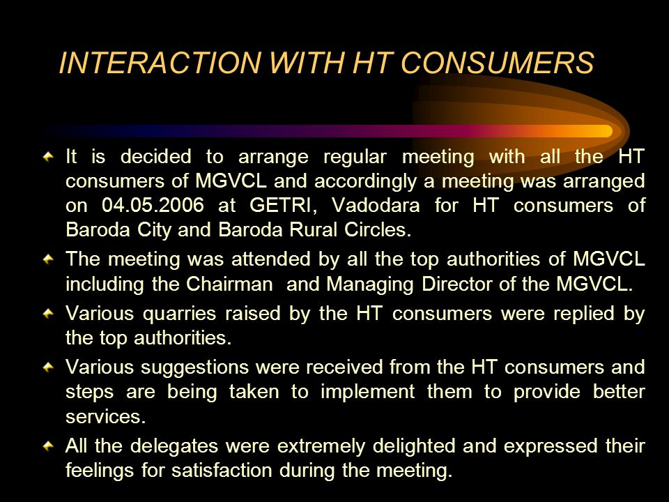 INTERACTION WITH HT CONSUMERS It is decided to arrange regular meeting with all the HT consumers of MGVCL and accordingly a meeting was arranged on 04