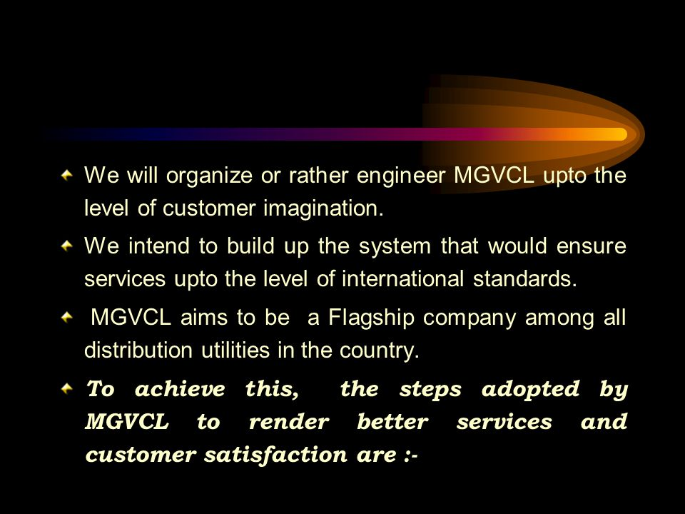 We will organize or rather engineer MGVCL upto the level of customer imagination. We intend to build up the system that would ensure services upto the
