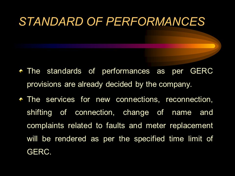 STANDARD OF PERFORMANCES The standards of performances as per GERC provisions are already decided by the company. The services for new connections, re