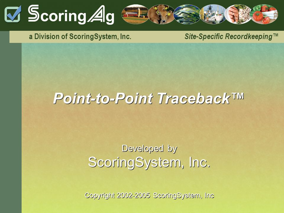 Introduction ScoringAg Allows Immediate recognition of problem areas and the ability to trace them right to the source Helps guarantee safety of the food supply for export and for national use Adds value by tracking at site-specific locations with real-time records for livestock, crops and other commodities ScoringAgs Point-to-Point Traceback system
