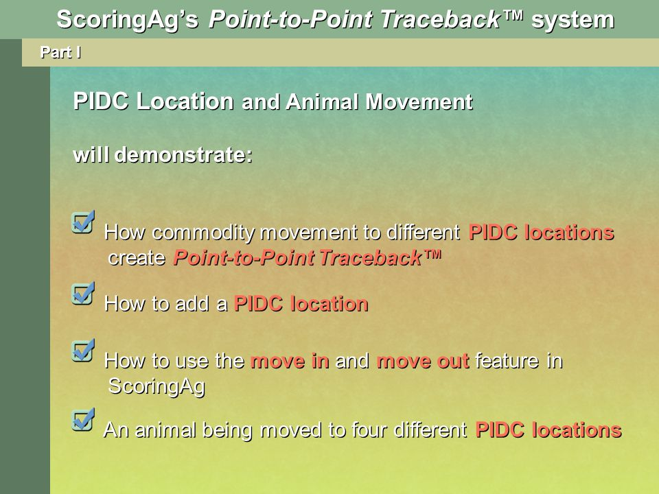 Part I PIDC Location and Animal Movement will demonstrate: How to use the move in and move out feature in ScoringAg An animal being moved to four different PIDC locations How commodity movement to different PIDC locations create Point-to-Point Traceback ScoringAgs Point-to-Point Traceback system How to add a PIDC location