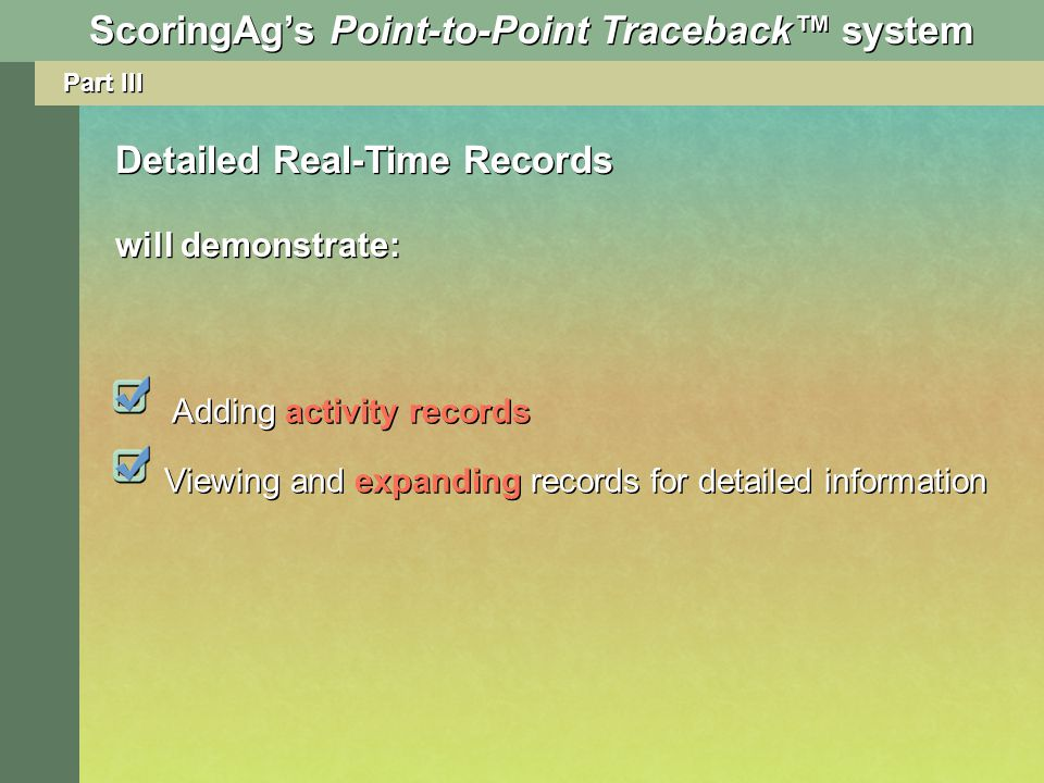 Part III Adding activity records Viewing and expanding records for detailed information Detailed Real-Time Records will demonstrate: ScoringAgs Point-to-Point Traceback system