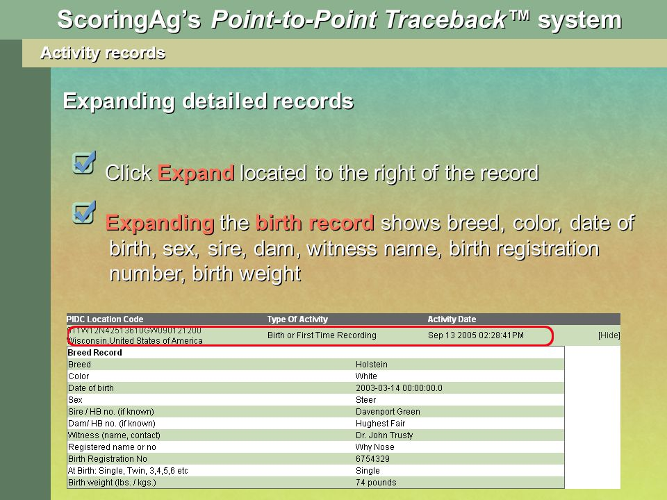 Activity records Expanding detailed records Expanding the birth record shows breed, color, date of birth, sex, sire, dam, witness name, birth registration number, birth weight Click Expand located to the right of the record ScoringAgs Point-to-Point Traceback system
