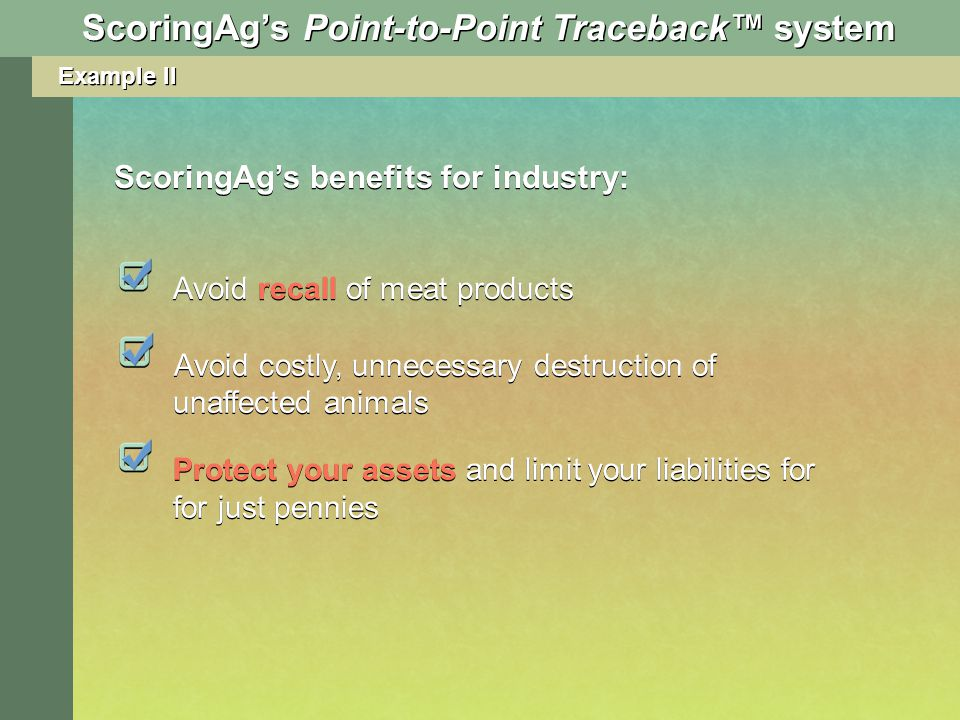 Example II ScoringAgs Point-to-Point Traceback system Avoid recall of meat products Avoid costly, unnecessary destruction of unaffected animals ScoringAgs benefits for industry: Protect your assets and limit your liabilities for for just pennies