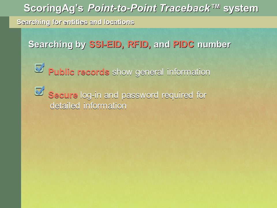 Searching for entities and locations Searching by SSI-EID, RFID, and PIDC number ScoringAgs Point-to-Point Traceback system Public records show general information Secure log-in and password required for detailed information