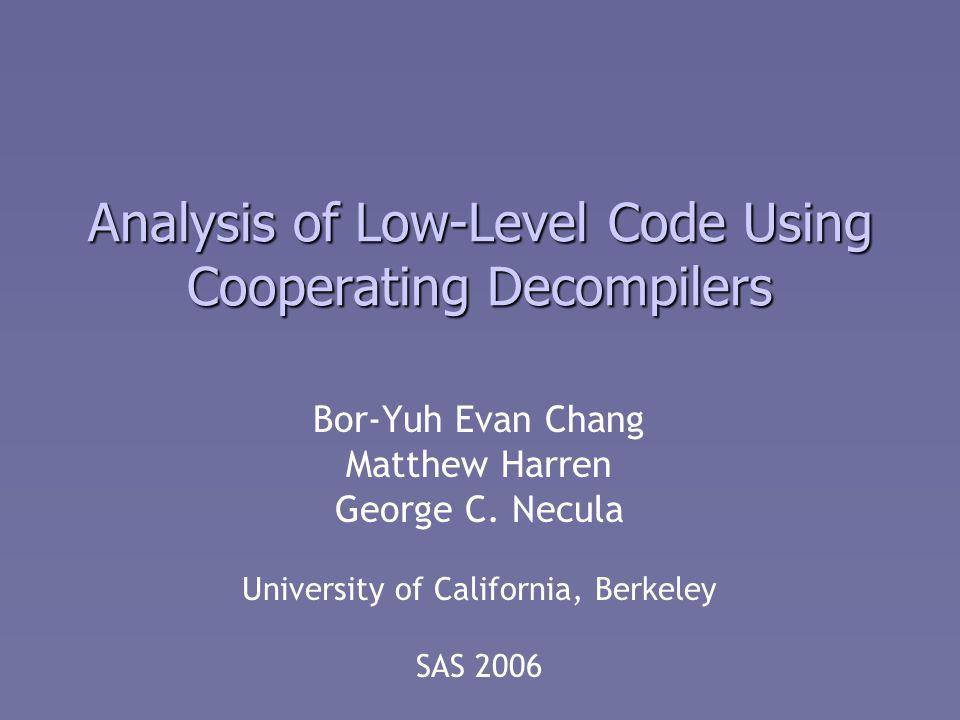 Analysis of Low-Level Code Using Cooperating Decompilers Bor-Yuh Evan Chang Matthew Harren George C.