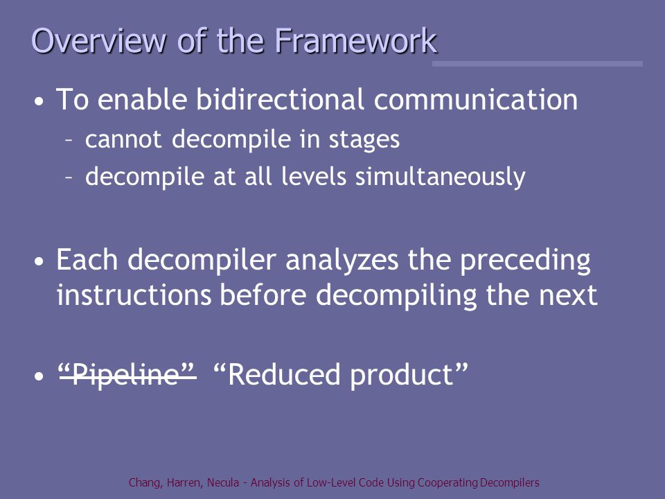 Chang, Harren, Necula - Analysis of Low-Level Code Using Cooperating Decompilers Overview of the Framework To enable bidirectional communication –cannot decompile in stages –decompile at all levels simultaneously Each decompiler analyzes the preceding instructions before decompiling the next Pipeline Reduced product