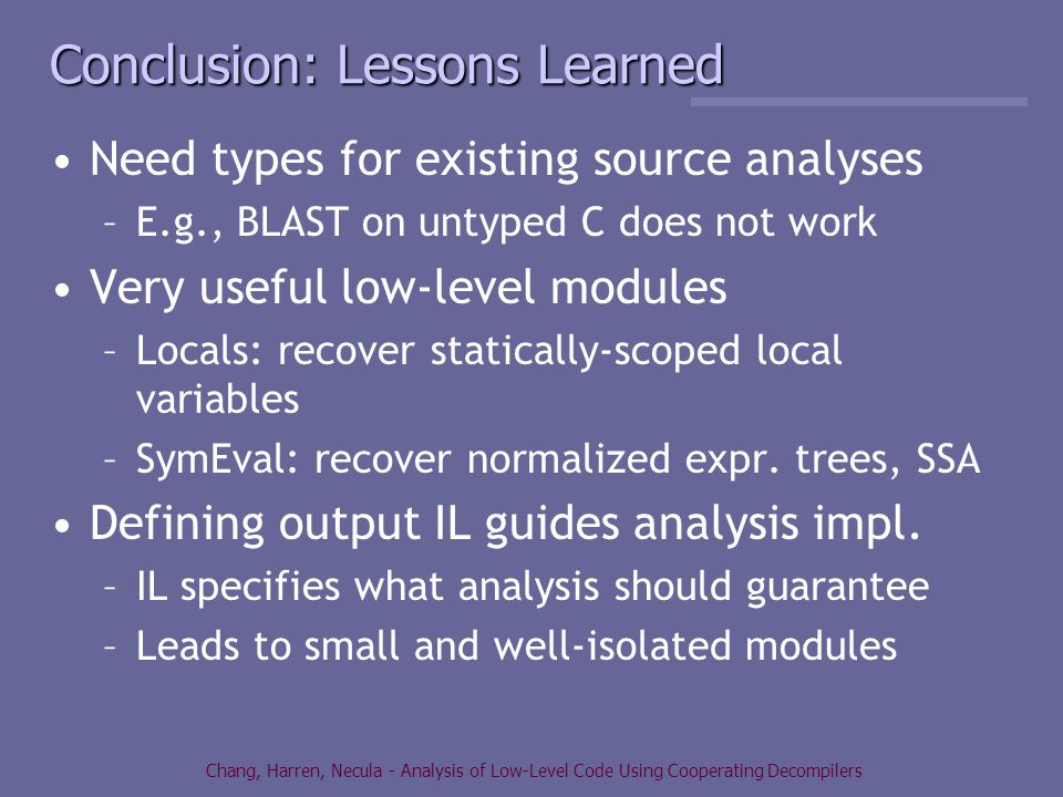 Chang, Harren, Necula - Analysis of Low-Level Code Using Cooperating Decompilers Conclusion: Lessons Learned Need types for existing source analyses –E.g., BLAST on untyped C does not work Very useful low-level modules –Locals: recover statically-scoped local variables –SymEval: recover normalized expr.