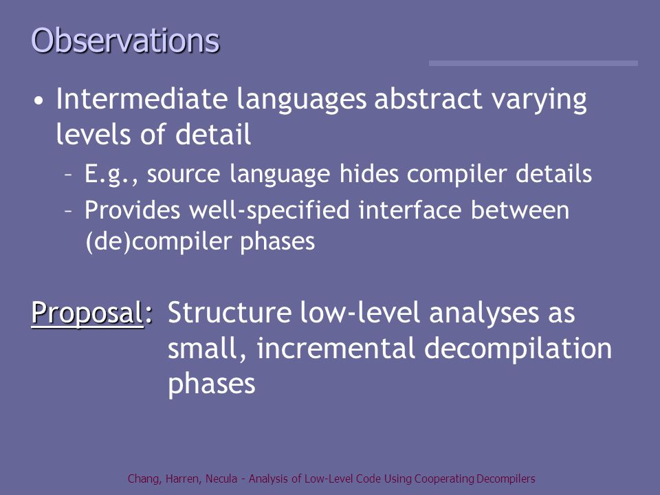 Chang, Harren, Necula - Analysis of Low-Level Code Using Cooperating Decompilers Observations Intermediate languages abstract varying levels of detail –E.g., source language hides compiler details –Provides well-specified interface between (de)compiler phases Proposal: Proposal:Structure low-level analyses as small, incremental decompilation phases