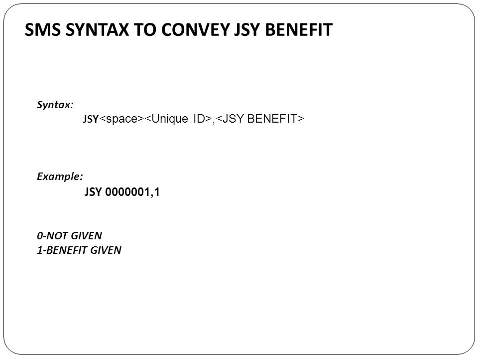 SMS SYNTAX TO CONVEY JSY BENEFIT Syntax: JSY, Example: JSY 0000001,1 0-NOT GIVEN 1-BENEFIT GIVEN