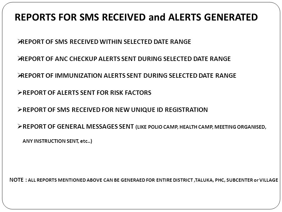 REPORTS FOR SMS RECEIVED and ALERTS GENERATED REPORT OF SMS RECEIVED WITHIN SELECTED DATE RANGE REPORT OF ANC CHECKUP ALERTS SENT DURING SELECTED DATE RANGE REPORT OF IMMUNIZATION ALERTS SENT DURING SELECTED DATE RANGE REPORT OF ALERTS SENT FOR RISK FACTORS REPORT OF SMS RECEIVED FOR NEW UNIQUE ID REGISTRATION REPORT OF GENERAL MESSAGES SENT (LIKE POLIO CAMP, HEALTH CAMP, MEETING ORGANISED, ANY INSTRUCTION SENT, etc..) NOTE : ALL REPORTS MENTIONED ABOVE CAN BE GENERAED FOR ENTIRE DISTRICT,TALUKA, PHC, SUBCENTER or VILLAGE