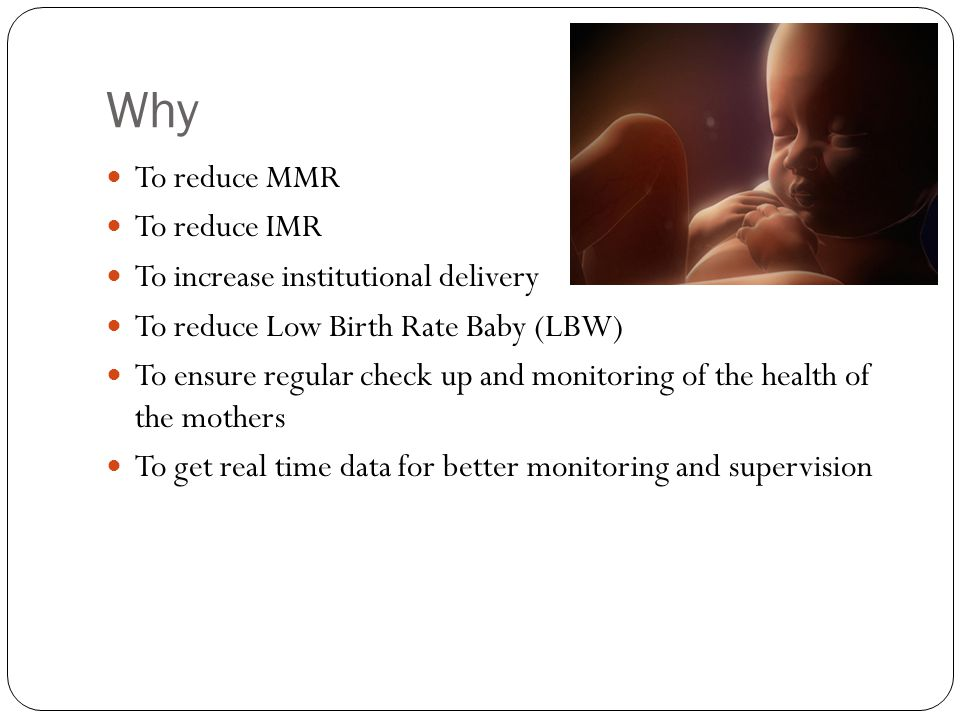 Why To reduce MMR To reduce IMR To increase institutional delivery To reduce Low Birth Rate Baby (LBW) To ensure regular check up and monitoring of the health of the mothers To get real time data for better monitoring and supervision