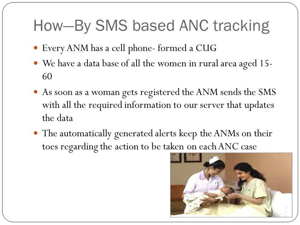 HowBy SMS based ANC tracking Every ANM has a cell phone- formed a CUG We have a data base of all the women in rural area aged 15- 60 As soon as a woman gets registered the ANM sends the SMS with all the required information to our server that updates the data The automatically generated alerts keep the ANMs on their toes regarding the action to be taken on each ANC case