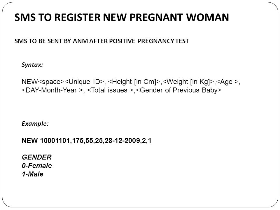 SMS TO BE SENT BY ANM AFTER POSITIVE PREGNANCY TEST SMS TO REGISTER NEW PREGNANT WOMAN Syntax: NEW,,,,,, Example: NEW 10001101,175,55,25,28-12-2009,2,1 GENDER 0-Female 1-Male