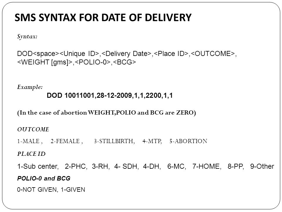 SMS SYNTAX FOR DATE OF DELIVERY Syntax: DOD,,,,,, Example: DOD 10011001,28-12-2009,1,1,2200,1,1 (In the case of abortion WEIGHT,POLIO and BCG are ZERO) OUTCOME 1-MALE, 2-FEMALE, 3-STILLBIRTH, 4-MTP, 5-ABORTION PLACE ID 1-Sub center, 2-PHC, 3-RH, 4- SDH, 4-DH, 6-MC, 7-HOME, 8-PP, 9-Other POLIO-0 and BCG 0-NOT GIVEN, 1-GIVEN