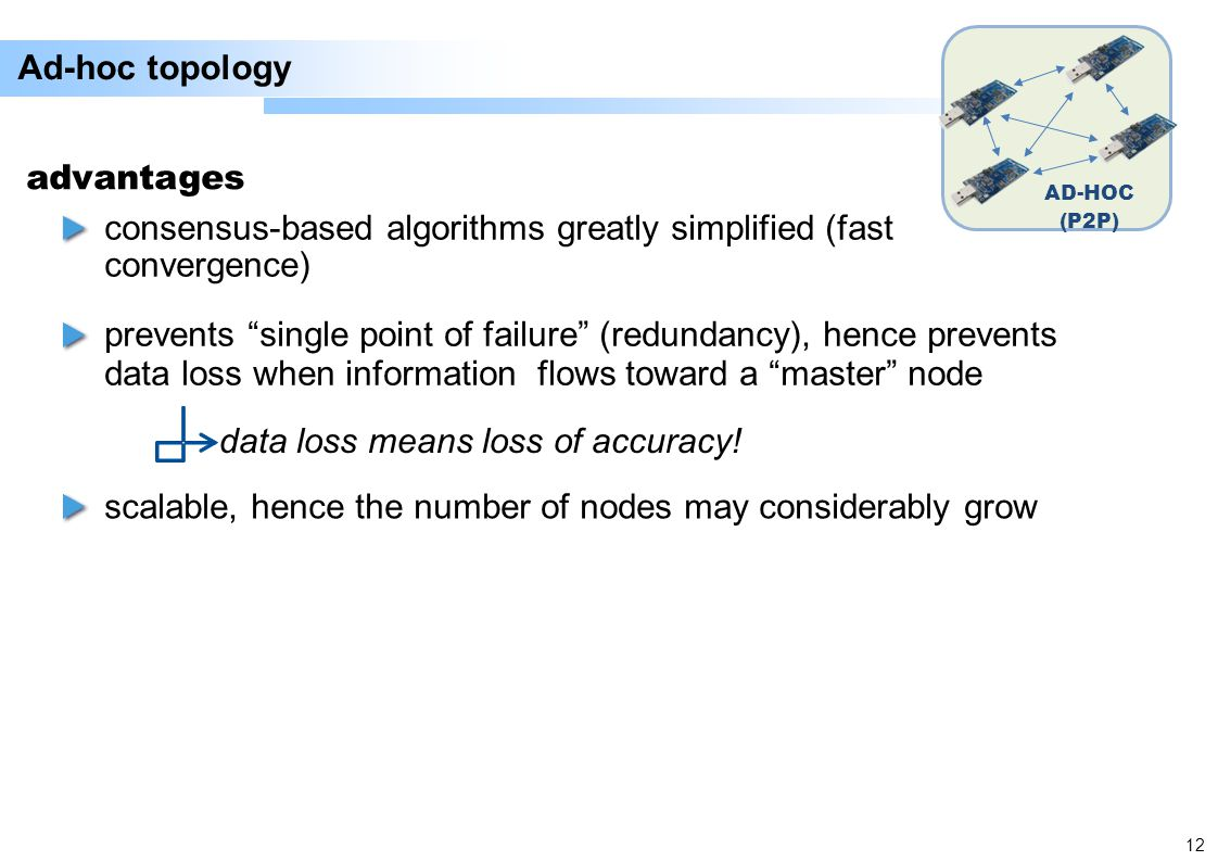 12 Ad-hoc topology AD-HOC (P2P) consensus-based algorithms greatly simplified (fast convergence) advantages prevents single point of failure (redundancy), hence prevents data loss when information flows toward a master node data loss means loss of accuracy.