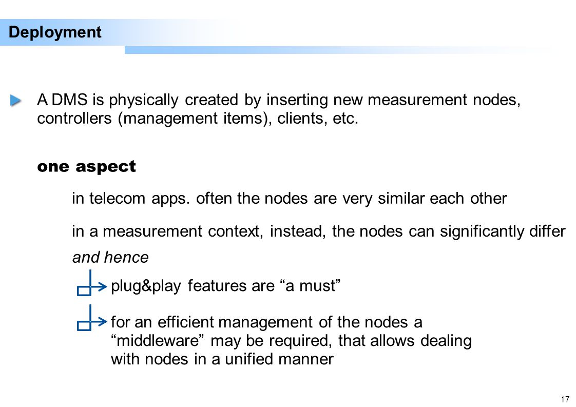 17 Deployment A DMS is physically created by inserting new measurement nodes, controllers (management items), clients, etc.