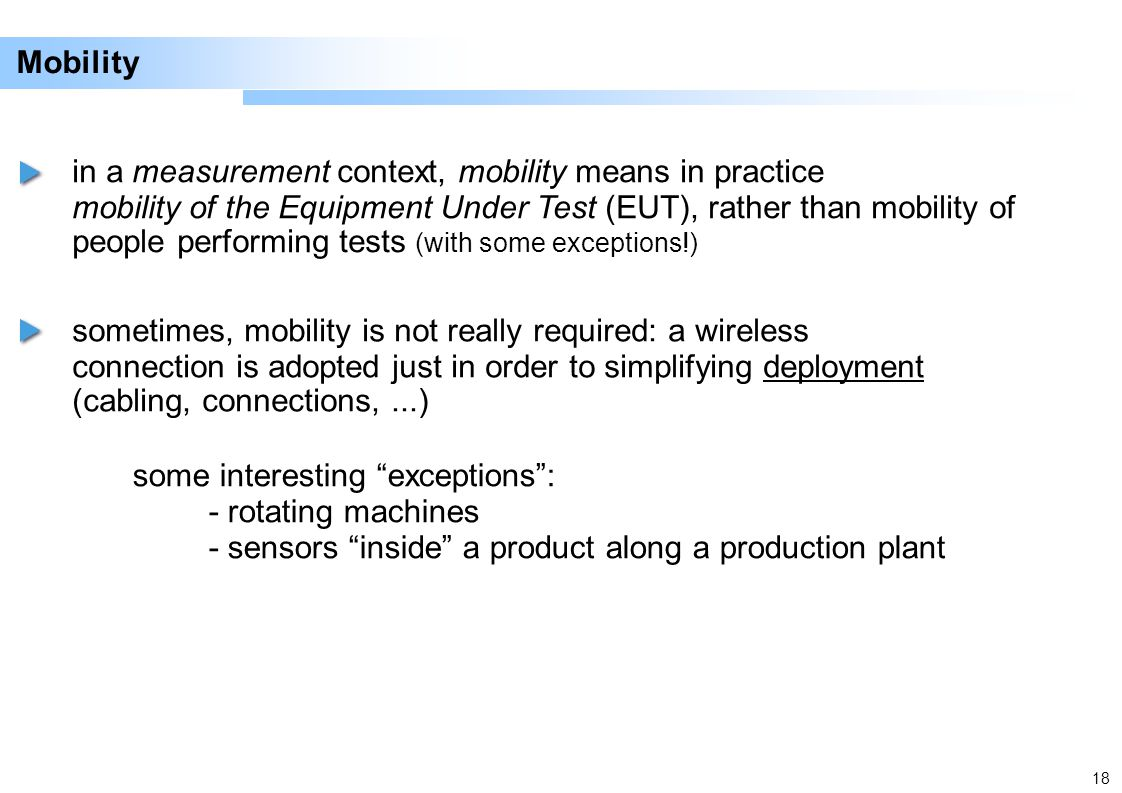 18 Mobility in a measurement context, mobility means in practice mobility of the Equipment Under Test (EUT), rather than mobility of people performing tests (with some exceptions!) sometimes, mobility is not really required: a wireless connection is adopted just in order to simplifying deployment (cabling, connections,...) some interesting exceptions: - rotating machines - sensors inside a product along a production plant