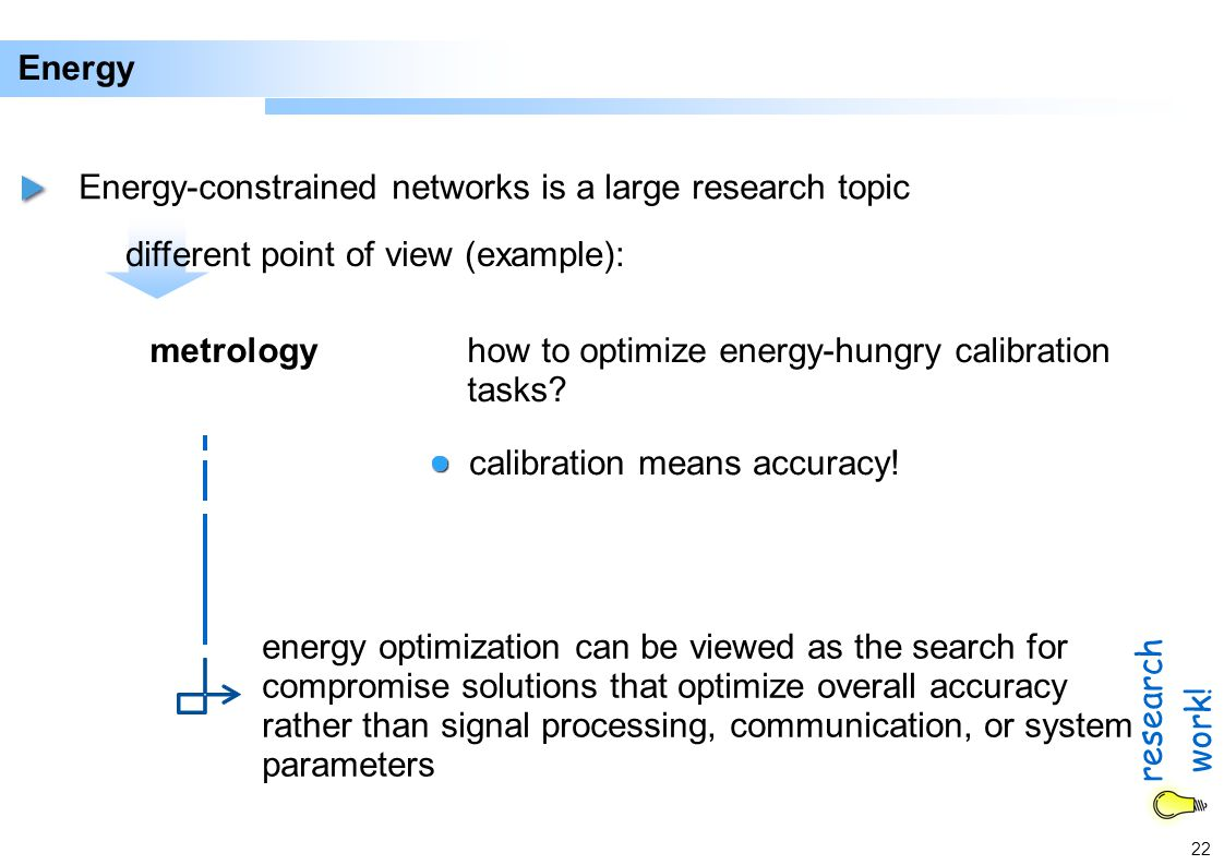 22 Energy Energy-constrained networks is a large research topic different point of view (example): metrologyhow to optimize energy-hungry calibration tasks.
