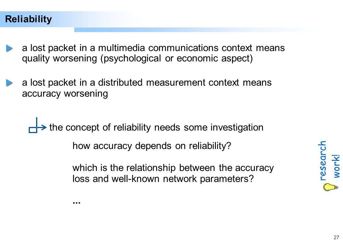 27 Reliability a lost packet in a multimedia communications context means quality worsening (psychological or economic aspect) a lost packet in a distributed measurement context means accuracy worsening the concept of reliability needs some investigation how accuracy depends on reliability.