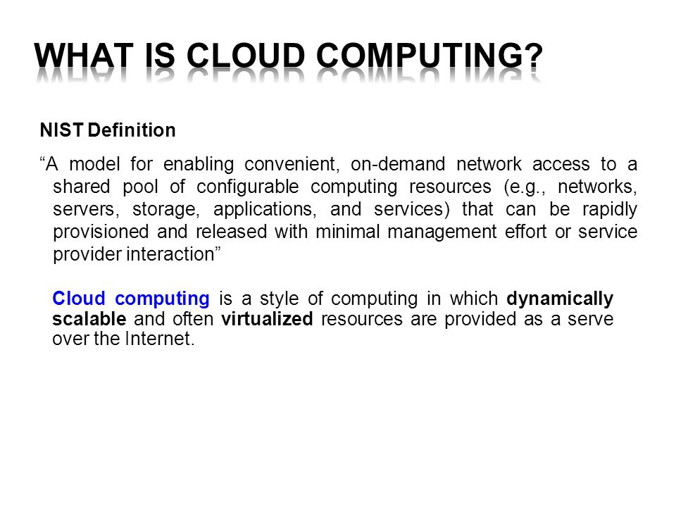NIST Definition A model for enabling convenient, on-demand network access to a shared pool of configurable computing resources (e.g., networks, servers, storage, applications, and services) that can be rapidly provisioned and released with minimal management effort or service provider interaction Cloud computing is a style of computing in which dynamically scalable and often virtualized resources are provided as a serve over the Internet.