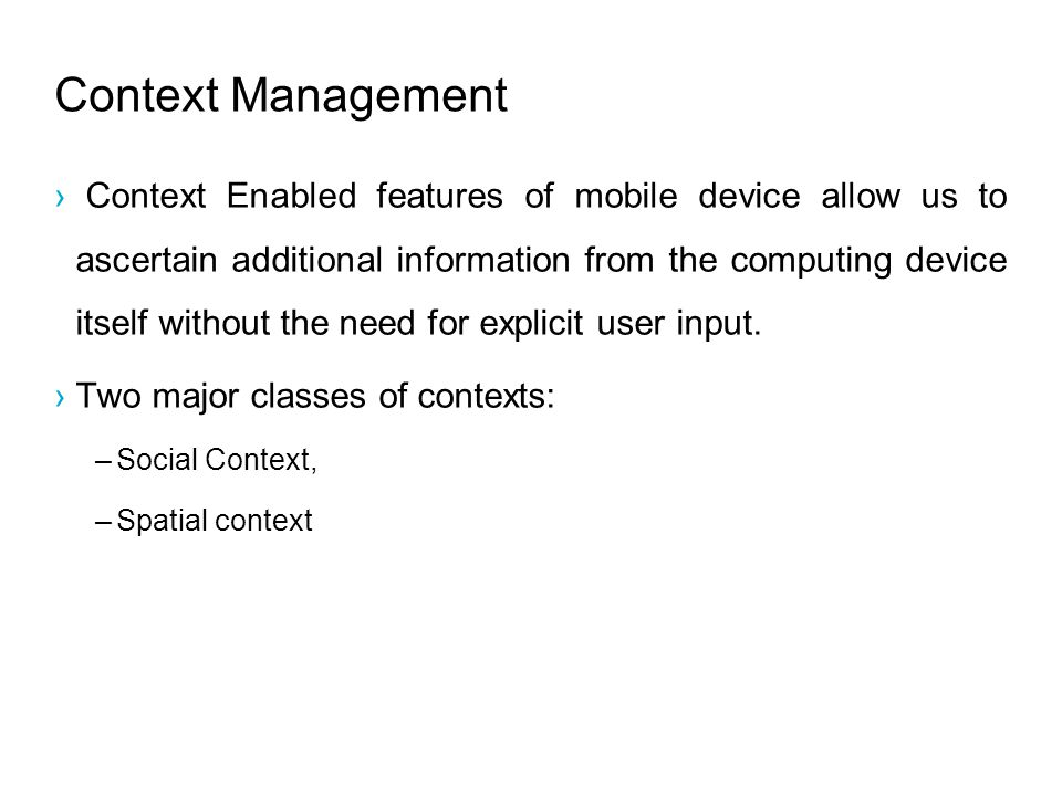 Context Management Context Enabled features of mobile device allow us to ascertain additional information from the computing device itself without the need for explicit user input.
