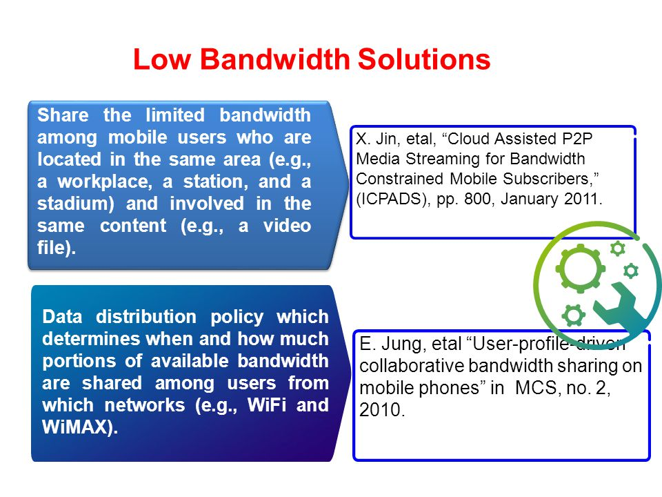 Low Bandwidth Solutions Availability Data distribution policy which determines when and how much portions of available bandwidth are shared among users from which networks (e.g., WiFi and WiMAX).