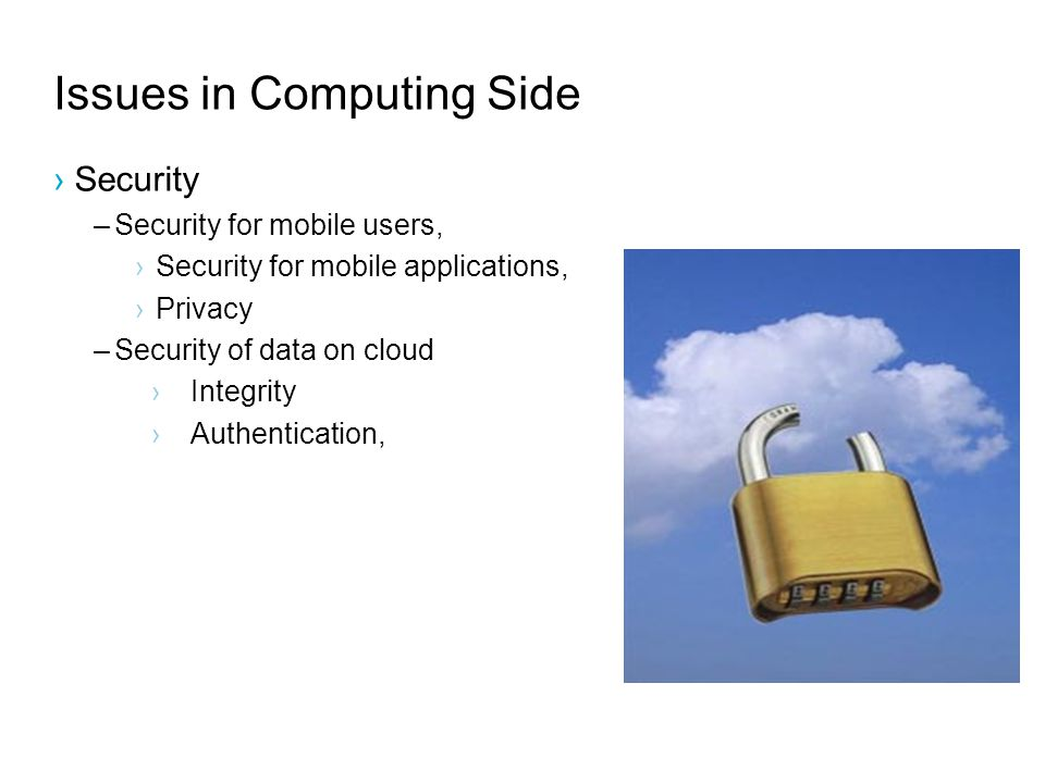 Issues in Computing Side Security –Security for mobile users, Security for mobile applications, Privacy –Security of data on cloud Integrity Authentication,