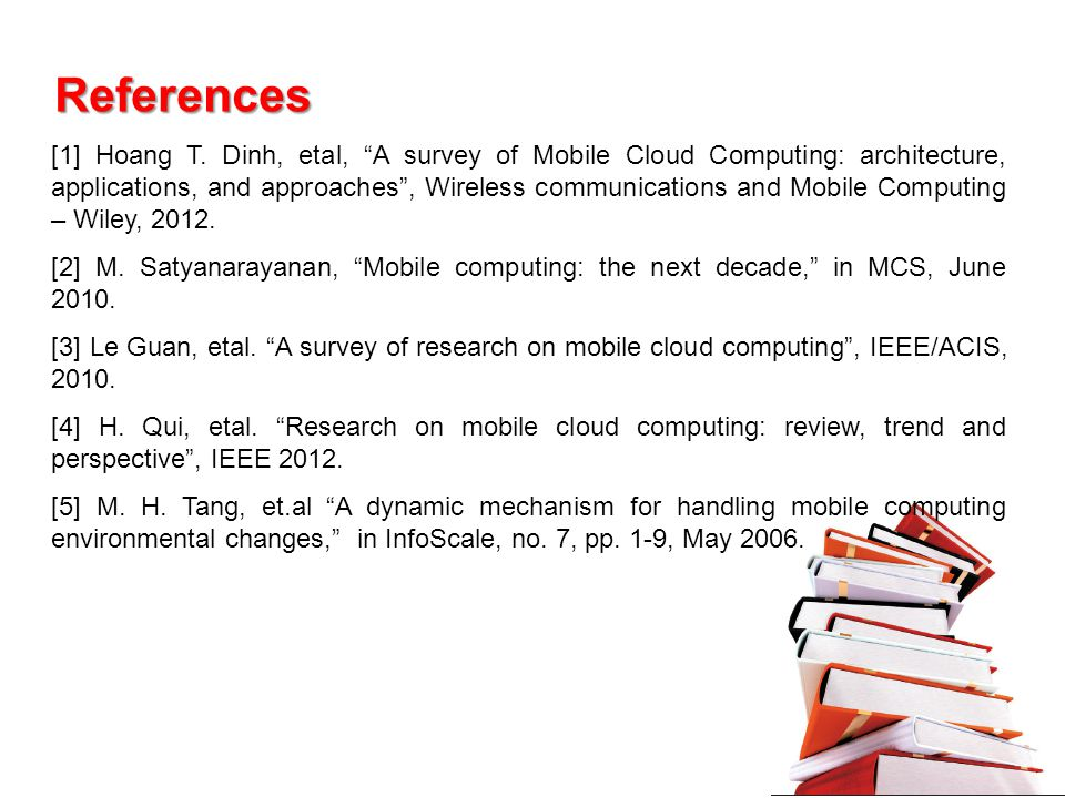 References [1] Hoang T. Dinh, etal, A survey of Mobile Cloud Computing: architecture, applications, and approaches, Wireless communications and Mobile