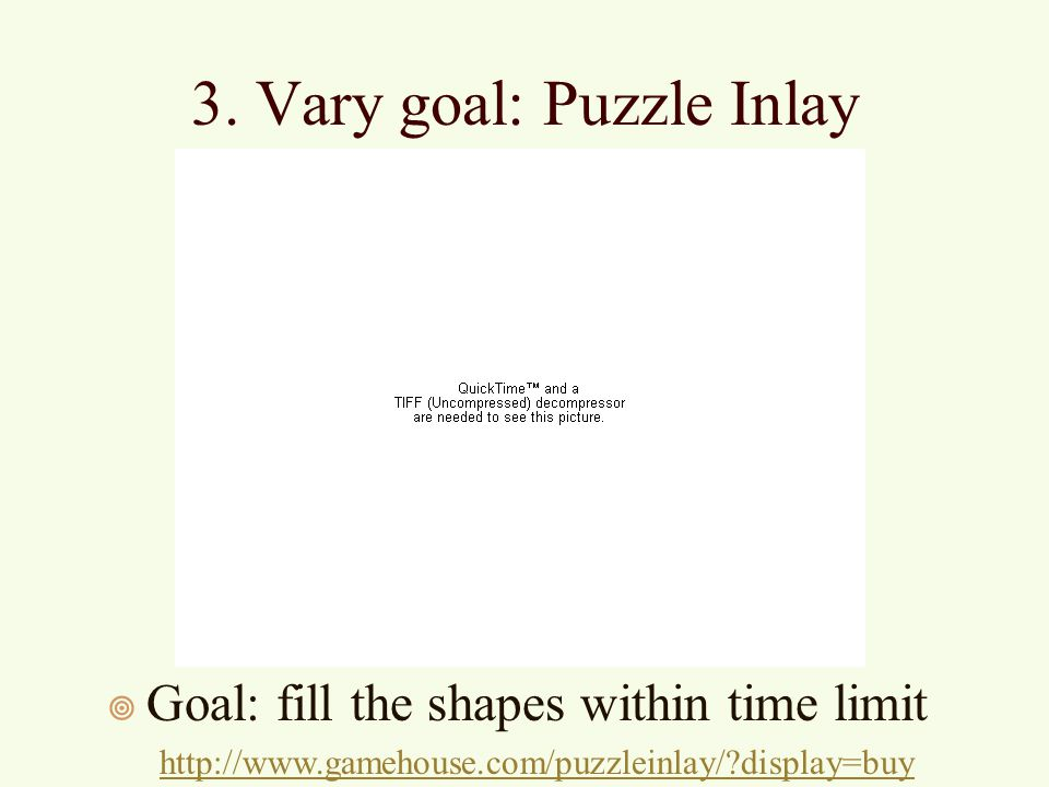 3. Vary goal: Puzzle Inlay ¥ Goal: fill the shapes within time limit http://www.gamehouse.com/puzzleinlay/?display=buy