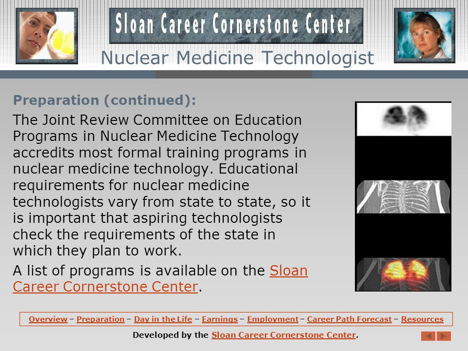 Preparation (continued): The Joint Review Committee on Education Programs in Nuclear Medicine Technology accredits most formal training programs in nuclear medicine technology.
