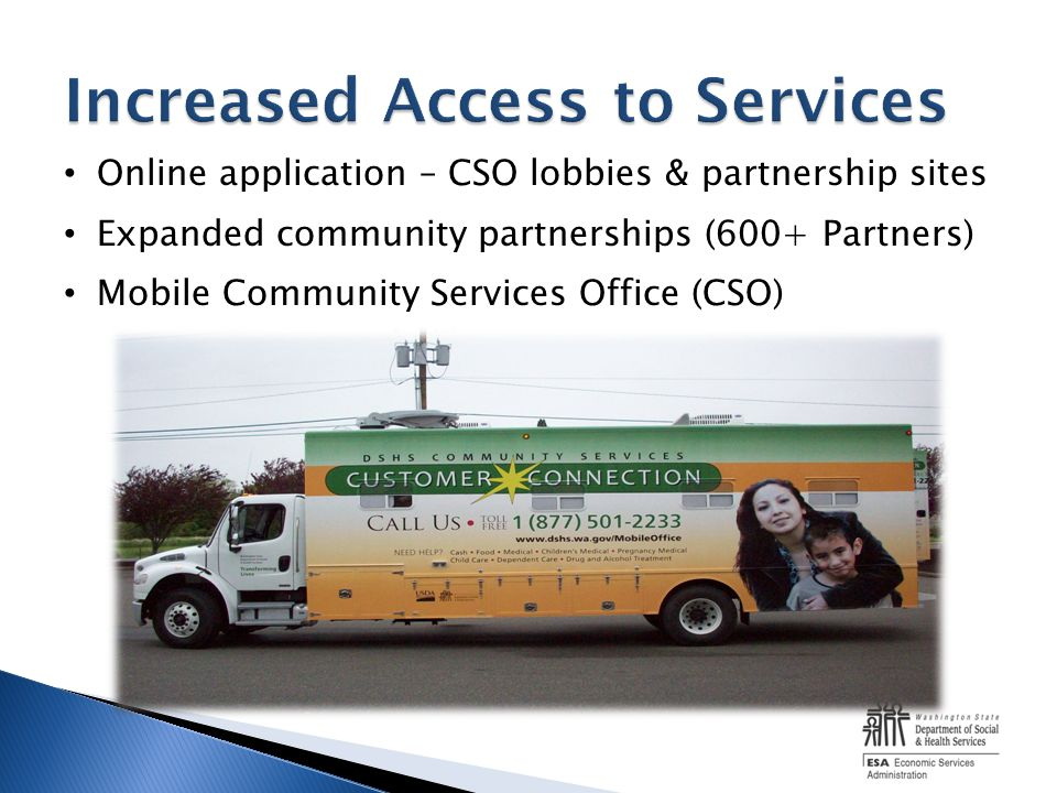 Online application – CSO lobbies & partnership sites Expanded community partnerships (600+ Partners) Mobile Community Services Office (CSO)