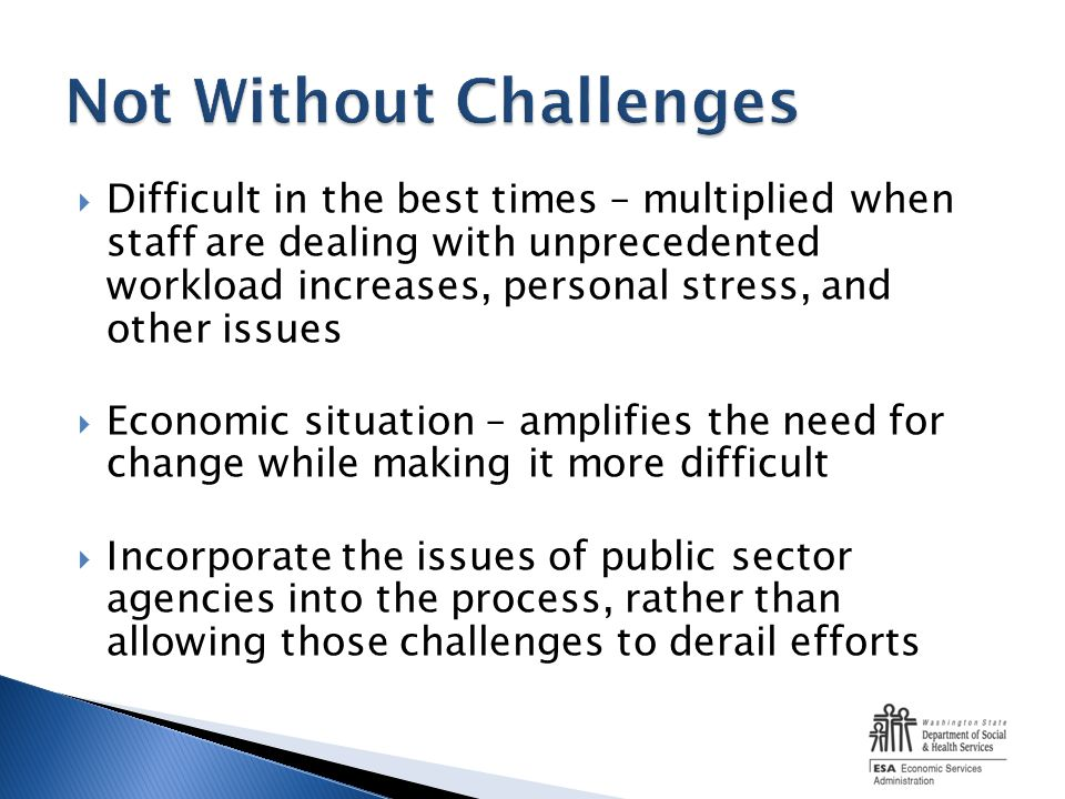 Difficult in the best times – multiplied when staff are dealing with unprecedented workload increases, personal stress, and other issues Economic situation – amplifies the need for change while making it more difficult Incorporate the issues of public sector agencies into the process, rather than allowing those challenges to derail efforts
