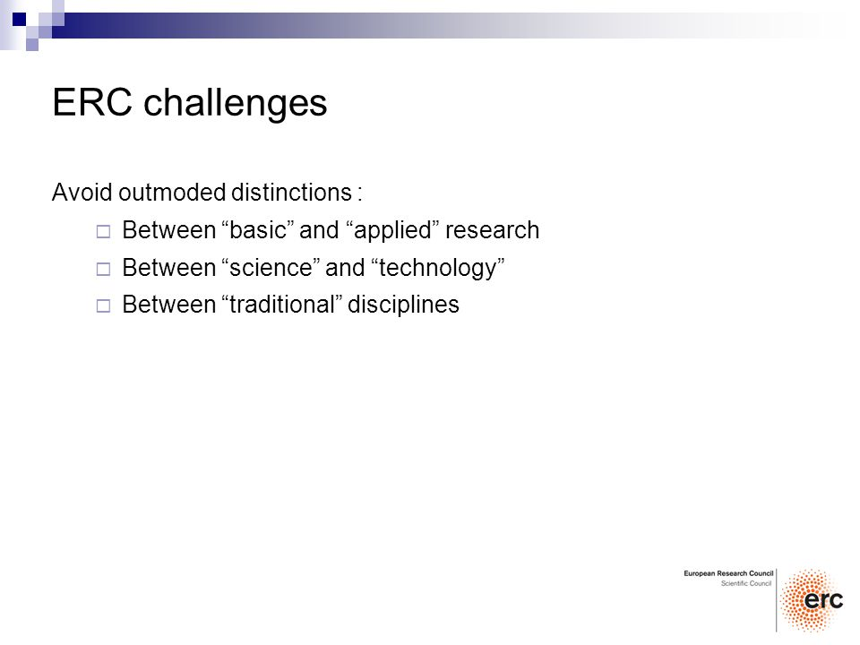 ERC challenges Avoid outmoded distinctions : Between basic and applied research Between science and technology Between traditional disciplines