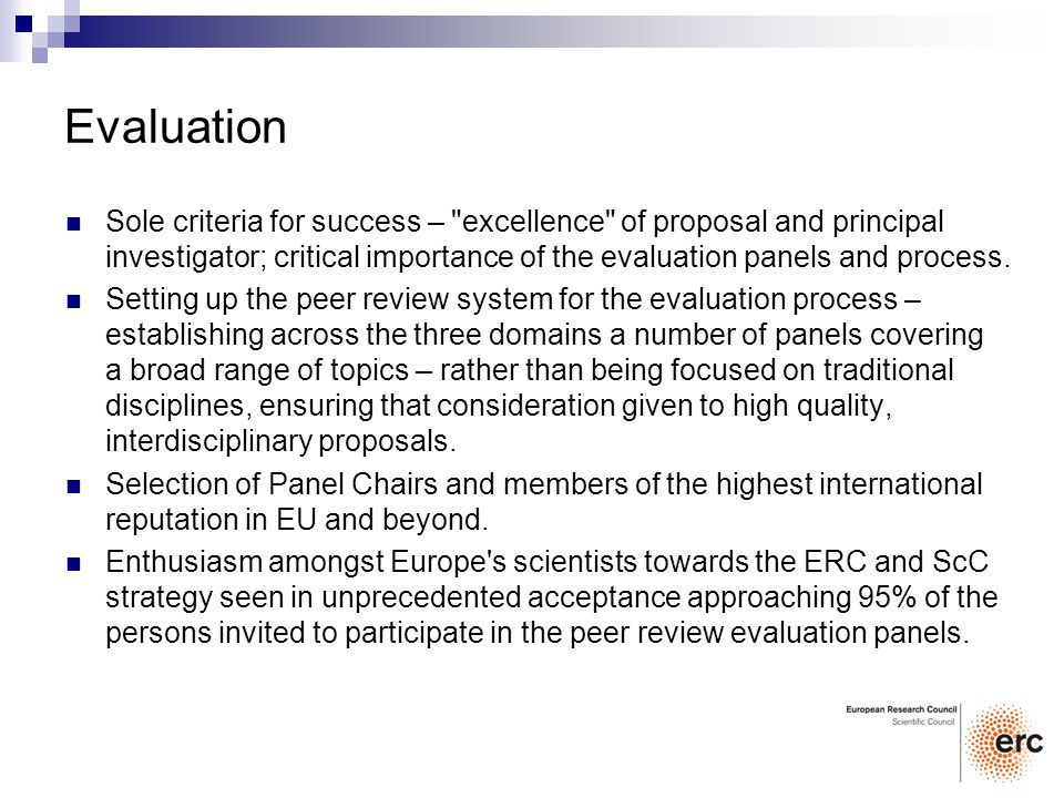 Evaluation Sole criteria for success – excellence of proposal and principal investigator; critical importance of the evaluation panels and process.