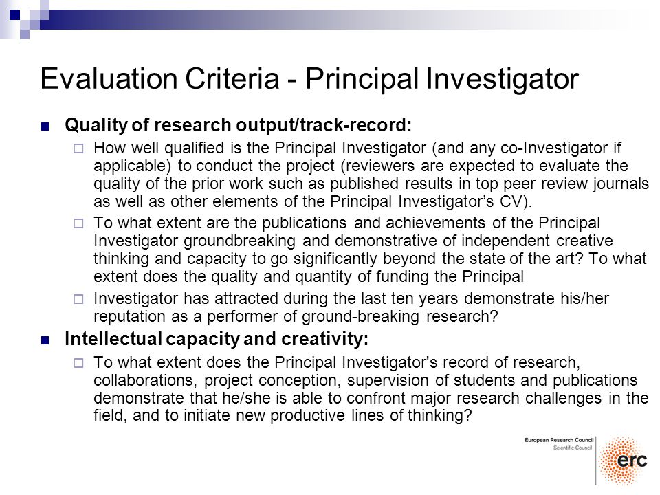 Evaluation Criteria - Principal Investigator Quality of research output/track-record: How well qualified is the Principal Investigator (and any co-Investigator if applicable) to conduct the project (reviewers are expected to evaluate the quality of the prior work such as published results in top peer review journals as well as other elements of the Principal Investigators CV).