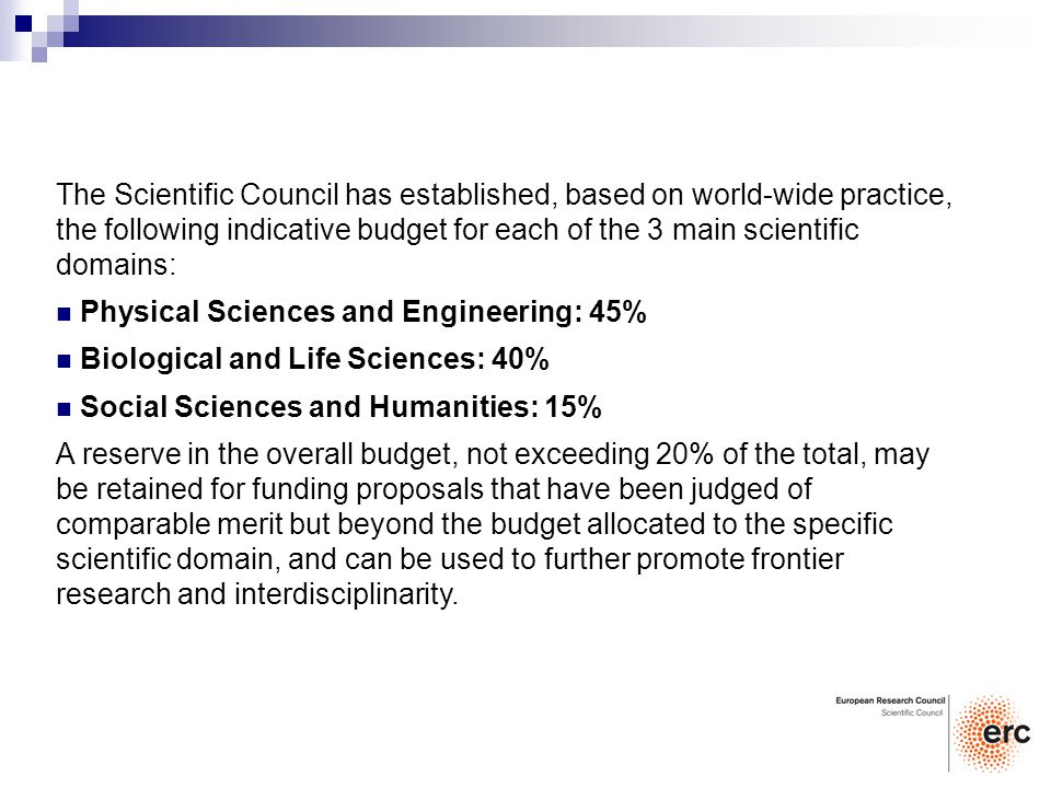 The Scientific Council has established, based on world-wide practice, the following indicative budget for each of the 3 main scientific domains: Physical Sciences and Engineering: 45% Biological and Life Sciences: 40% Social Sciences and Humanities: 15% A reserve in the overall budget, not exceeding 20% of the total, may be retained for funding proposals that have been judged of comparable merit but beyond the budget allocated to the specific scientific domain, and can be used to further promote frontier research and interdisciplinarity.