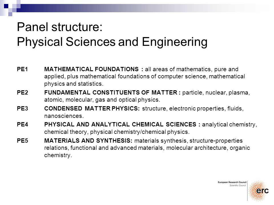 Panel structure: Physical Sciences and Engineering PE1 MATHEMATICAL FOUNDATIONS : all areas of mathematics, pure and applied, plus mathematical foundations of computer science, mathematical physics and statistics.