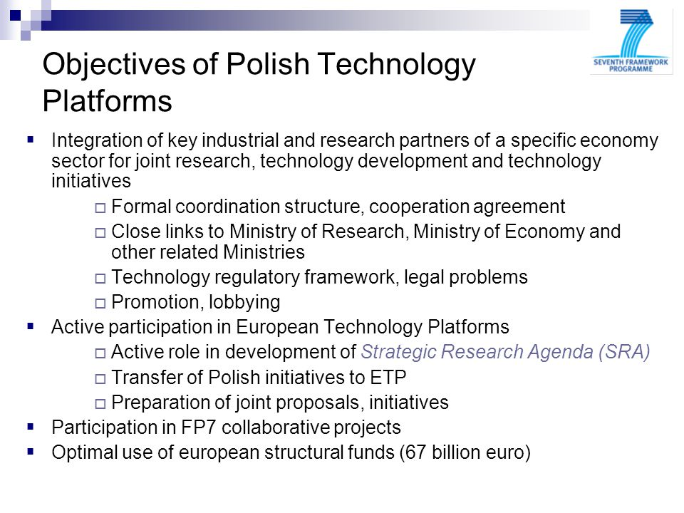 Objectives of Polish Technology Platforms Integration of key industrial and research partners of a specific economy sector for joint research, technology development and technology initiatives Formal coordination structure, cooperation agreement Close links to Ministry of Research, Ministry of Economy and other related Ministries Technology regulatory framework, legal problems Promotion, lobbying Active participation in European Technology Platforms Active role in development of Strategic Research Agenda (SRA) Transfer of Polish initiatives to ETP Preparation of joint proposals, initiatives Participation in FP7 collaborative projects Optimal use of european structural funds (67 billion euro) 7FP