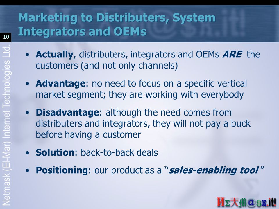 10 Marketing to Distributers, System Integrators and OEMs Actually, distributers, integrators and OEMs ARE the customers (and not only channels) Advantage: no need to focus on a specific vertical market segment; they are working with everybody Disadvantage: although the need comes from distributers and integrators, they will not pay a buck before having a customer Solution: back-to-back deals Positioning: our product as a sales-enabling tool