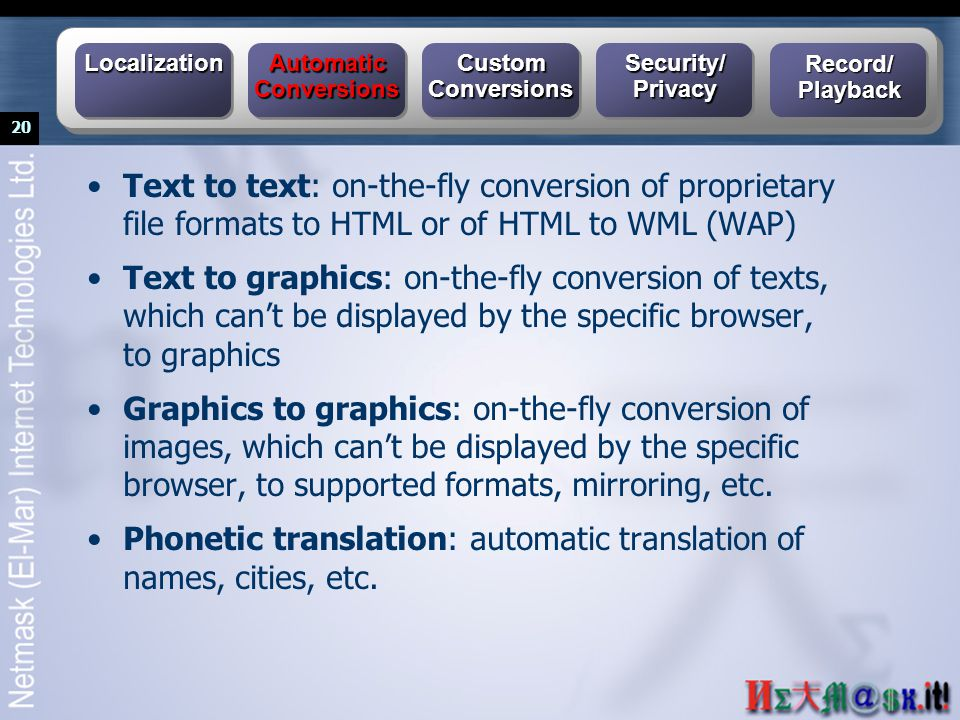 20 Text to text: on-the-fly conversion of proprietary file formats to HTML or of HTML to WML (WAP) Text to graphics: on-the-fly conversion of texts, w