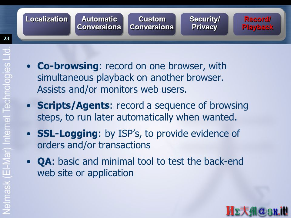 23 Co-browsing: record on one browser, with simultaneous playback on another browser. Assists and/or monitors web users. Scripts/Agents: record a sequ