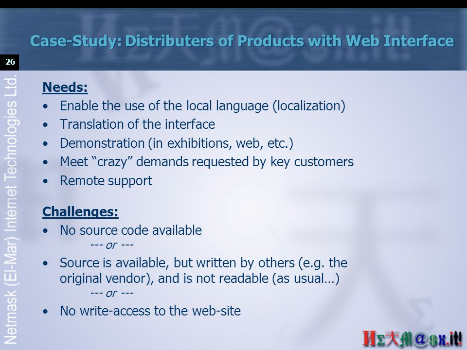 26 Case-Study: Distributers of Products with Web Interface Needs: Enable the use of the local language (localization) Translation of the interface Demonstration (in exhibitions, web, etc.) Meet crazy demands requested by key customers Remote support Challenges: No source code available --- or --- Source is available, but written by others (e.g.