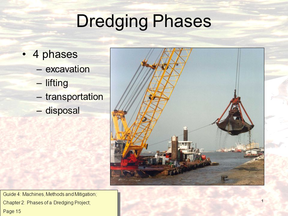 1 Dredging Phases 4 phases –excavation –lifting –transportation –disposal Guide 4: Machines, Methods and Mitigation; Chapter 2: Phases of a Dredging Project; Page 15 Guide 4: Machines, Methods and Mitigation; Chapter 2: Phases of a Dredging Project; Page 15
