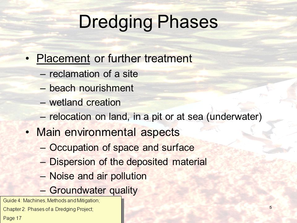 5 Dredging Phases Placement or further treatment –reclamation of a site –beach nourishment –wetland creation –relocation on land, in a pit or at sea (underwater) Main environmental aspects –Occupation of space and surface –Dispersion of the deposited material –Noise and air pollution –Groundwater quality Guide 4: Machines, Methods and Mitigation; Chapter 2: Phases of a Dredging Project; Page 17 Guide 4: Machines, Methods and Mitigation; Chapter 2: Phases of a Dredging Project; Page 17