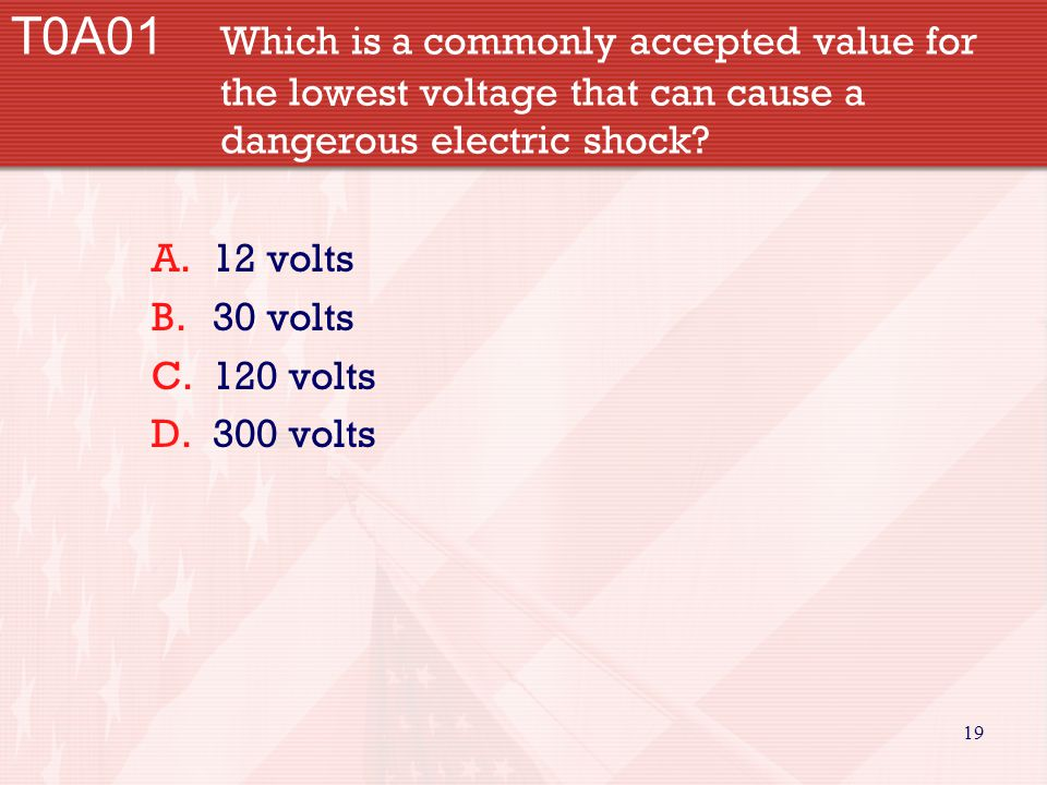 19 T0A01 Which is a commonly accepted value for the lowest voltage that can cause a dangerous electric shock? A.12 volts B.30 volts C.120 volts D.300