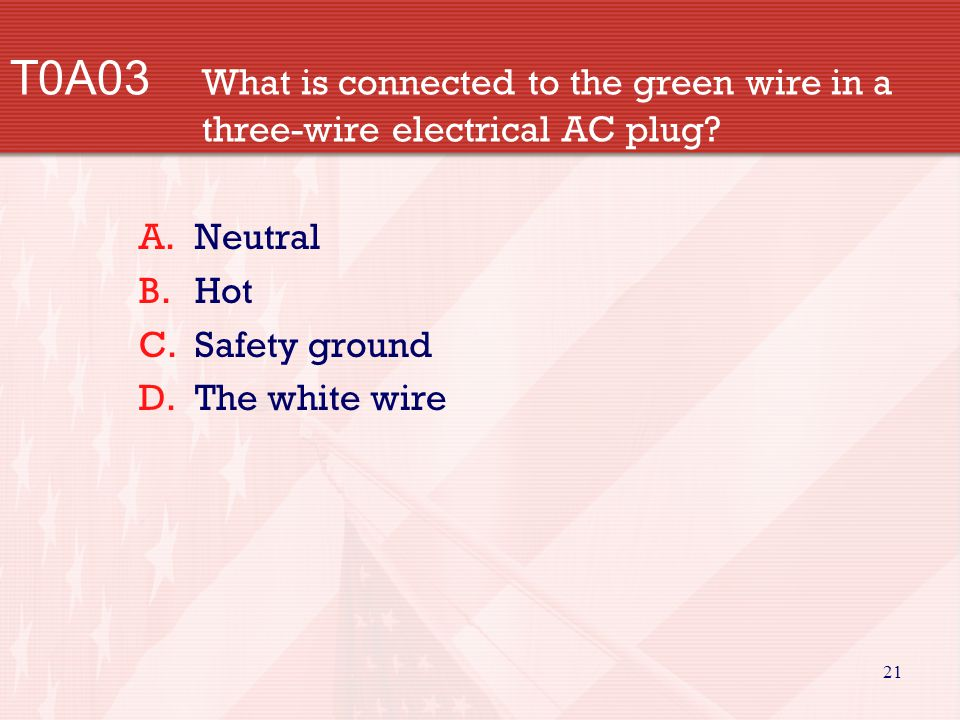 21 T0A03 What is connected to the green wire in a three-wire electrical AC plug? A.Neutral B.Hot C.Safety ground D.The white wire