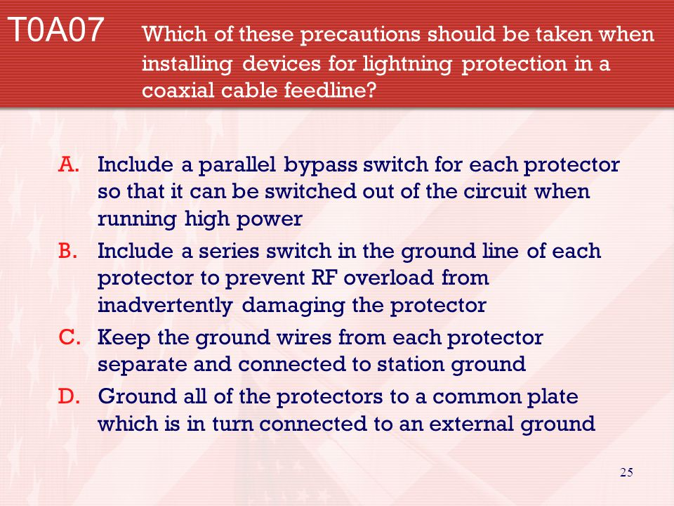 25 T0A07 Which of these precautions should be taken when installing devices for lightning protection in a coaxial cable feedline? A.Include a parallel