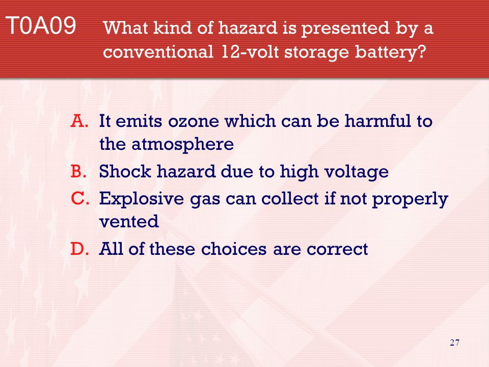 27 T0A09 What kind of hazard is presented by a conventional 12-volt storage battery? A.It emits ozone which can be harmful to the atmosphere B.Shock h