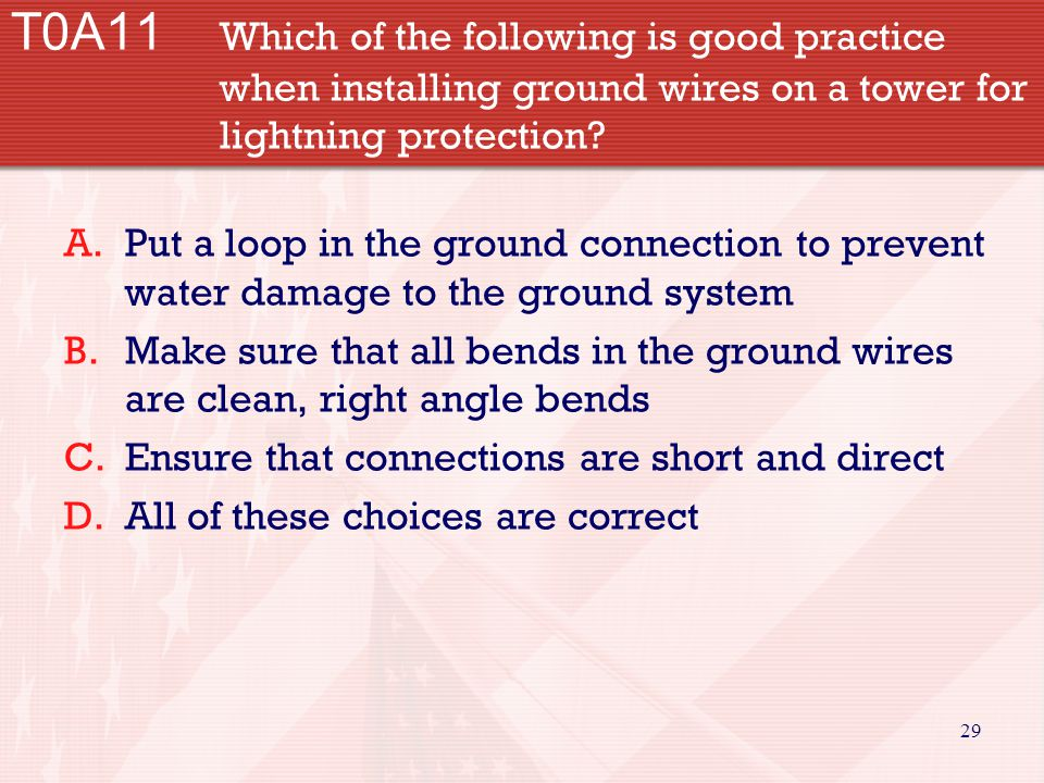 29 T0A11 Which of the following is good practice when installing ground wires on a tower for lightning protection? A.Put a loop in the ground connecti